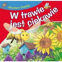 Książki dla dzieci, W trawie jest ciekawie. Bajki dla malucha - Wiesław Drabik (opr. kartonowa)