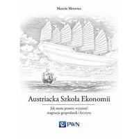 Biblioteka biznesu, Austriacka Szkoła Ekonomii. Jak może pomóc wyjaśnić stagnacje gospodarek i kryzysy - MARCIN MROWIEC (opr. miękka)