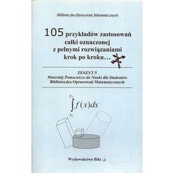 105 przykładów zastosowań całki oznaczonej z pełnymi rozwiązaniami krok po kroku... (opr. miękka)