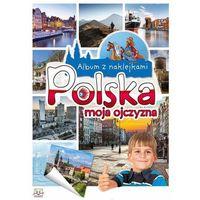 Książki dla dzieci, Album z naklejkami . Polska moja ojczyzna + zakładka do książki GRATIS (opr. broszurowa)