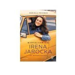 Wymyśliłam Cię. Irena Jarocka we wspomnieniach - Mariola Pryzwan DARMOWA DOSTAWA KIOSK RUCHU (opr. broszurowa)