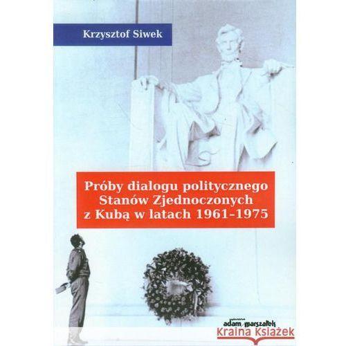 Książki popularnonaukowe, Próby dialogu politycznego Stanów Zjednoczonych z Kubą w latach 1961-1975 - Krzysztof Siwek