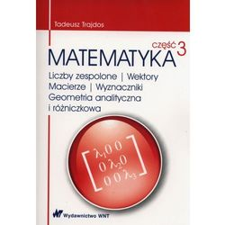 Matematyka Część 3 Liczby zespolone Wektory macierze Wyznaczniki Geometria analityczna i różniczkowa (opr. miękka)