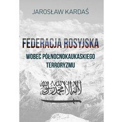 Federacja Rosyjska wobec północnokaukaskiego terroryzmu - Jarosław Kardaś - ebook