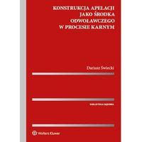 Książki prawnicze i akty prawne, Konstrukcja apelacji jako środka odwoławczego w procesie karnym - Dariusz Świecki (opr. twarda)