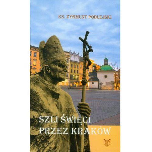 Publicystyka, eseje, polityka, Szli Święci Przez Kraków (opr. twarda)