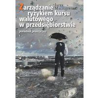 Książki o biznesie i ekonomii, Zarządzanie ryzykiem kursu walutowego w przedsiębiorstwie - Jacek Maliszewski (opr. twarda)