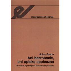 Ani bezrobocie, ani opieka społeczna Od wyboru etycznego do ekonomicznej realizacji (opr. miękka)