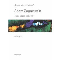 """""""Śpiewa to, co milczy"""". Tam, gdzie oddech. Wiersze - Zagajewski Adam (opr. twarda)"""