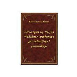Obraz życia ś.p. Teofila Wolickiego, arcybiskupa gnieźnieńskiego i poznańskiego