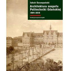 Architektura zespołu Politechniki Gdańskiej 1904-2018. Darmowy odbiór w niemal 100 księgarniach!
