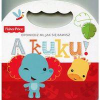 Książki dla dzieci, Fisher Price Opowiedz mi, jak się bawisz A kuku! - Praca zbiorowa (opr. kartonowa)