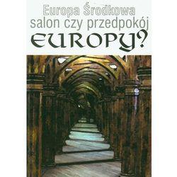 Europa środkowa. Salon czy przedpokój Europy? (opr. miękka)