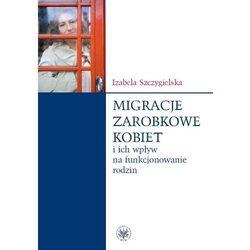 Migracje zarobkowe kobiet oraz ich wpływ na funkcjonowanie rodzin (opr. miękka)