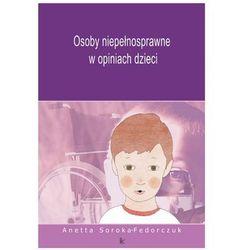 Osoby niepełnosprawne w opiniach dzieci - Anetta Soroka-Fedorczuk (opr. broszurowa)