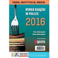 Biblioteka biznesu, Rynek książki w Polsce 2016. Targi, instytucje, media - Piotr Dobrołęcki - ebook