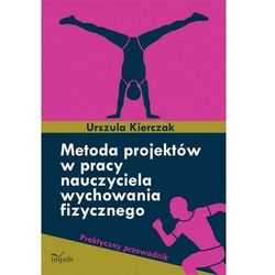 Metoda projektów w pracy nauczyciela wychowania fizycznego - Urszula Kierczak