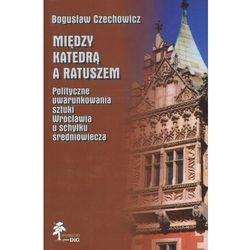 Między katedrą a ratuszem. Polityczne uwarunkowania sztuki Wrocławia u schyłku średniowiecza (opr. twarda)
