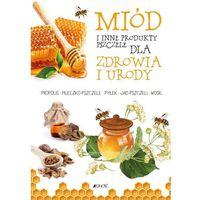 Hobby i poradniki, Miód I inne produkty pszczele dla zdrowia I urody (opr. broszurowa)