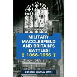 Military Macclesfield and Britain's Battles 1066-1656 Bentley Smith, Dorothy