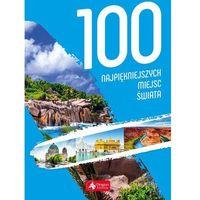 Albumy, 100 Najpiękniejszych Miejsc Świata - Praca zbiorowa (opr. twarda)