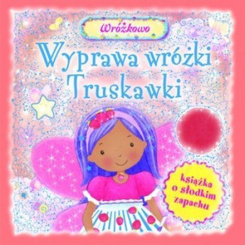 Książki dla dzieci, Wyprawa wróżki Truskawki. Książka o słodkim zapachu (opr. twarda)