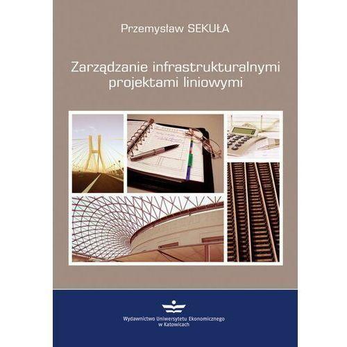 Biblioteka biznesu, Zarządzanie infrastrukturalnymi projektami liniowymi - Przemysław Sekuła - ebook