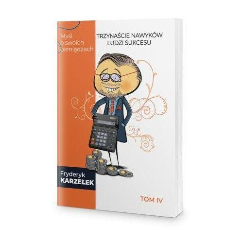 Biblioteka biznesu, 13 Nawyków Ludzi Sukcesu – Tom IV – Myśl o swoich pieniądzach - Fryderyk Karzełek