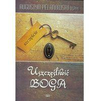 Książki religijne, Uszczęśliwić Boga - Augustyn Pelanowski (opr. broszurowa)