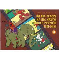 Książki dla dzieci, Na nic płacze na nic krzyki koniec przygód Fiki-Miki (opr. miękka)