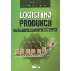 Logistyka produkcji Procesy, systemy, organizacja (opr. miękka)