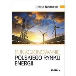 Funkcjonowanie polskiego rynku energii - Dorota Niedziółka (opr. broszurowa)