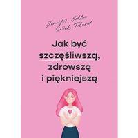 Książki medyczne, Jak być szczęśliwszą, zdrowszą i piękniejszą - Jennifer Ashton, Sarah Toland - książka (opr. miękka)