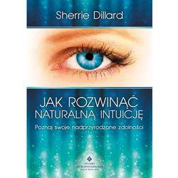 Jak rozwinąć naturalną intuicję. Poznaj swoje nadprzyrodzone zdolności (opr. miękka)