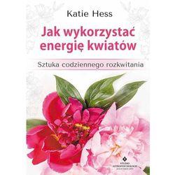 Jak wykorzystać energię kwiatów. Sztuka codziennego rozkwitania - KATIE HESS (opr. twarda)