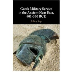 Greek Military Service in the Ancient Near East, 401-330 BCE Rop, Jeffrey (University of Minnesota, Duluth)